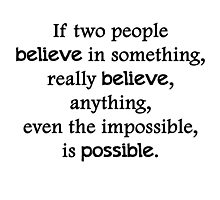 If two people  believe in something, really believe, anything, even the impossible, is possible. Photographic Print