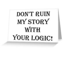 Don't  ruin  my story  with  your logic Greeting Card