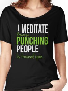 I MEDITATE Because Punching People is frowned upon... Women's Relaxed Fit T-Shirt