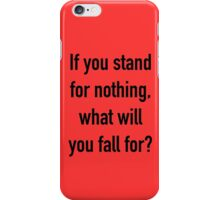 If you stand for nothing, what will you fall for? iPhone Case/Skin