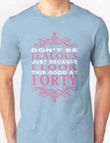 DON'T BE JEALOUS JUST BECAUSE I LOOK THIS GOOD AT FORTY T-Shirt