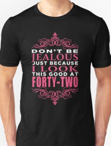 DON'T BE JEALOUS JUST BECAUSE I LOOK THIS GOOD AT FORTY-TWO Unisex T-Shirt