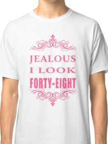 DON'T BE JEALOUS JUST BECAUSE I LOOK THIS GOOD AT FORTY-EIGHT Classic T-Shirt