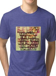 In The Future Internet Arguments are Totes Important Tri-blend T-Shirt