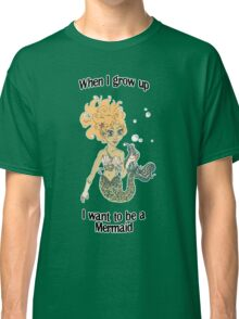 When I grow up, I want to be a mermaid! Classic T-Shirt