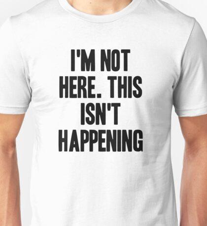 I'm Not Here. This Isn't Happening Unisex T-Shirt