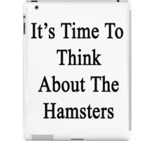 It's Time To Think About The Hamsters  iPad Case/Skin
