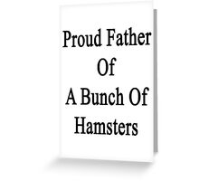 Proud Father Of A Bunch Of Hamsters  Greeting Card