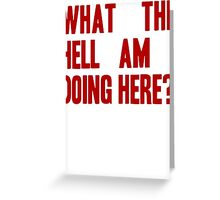 What The Hell Am I Doing Here? -Headline Greeting Card