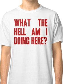 What The Hell Am I Doing Here? -Headline Classic T-Shirt