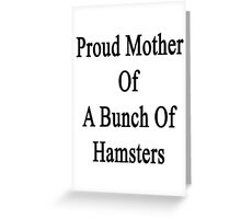 Proud Mother Of A Bunch Of Hamsters  Greeting Card