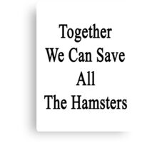 Together We Can Save All The Hamsters Canvas Print
