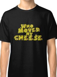 Who moved my cheese Classic T-Shirt