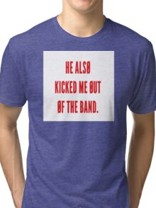 He also kicked me out of the band- tøp Tri-blend T-Shirt
