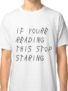 If you're reading this stop staring T-Shirts Cups Stickers Skirts and MUCH MORE Classic T-Shirt