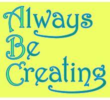 Always Be Creating Photographic Print