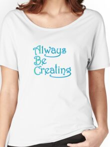 Always Be Creating Women's Relaxed Fit T-Shirt