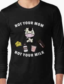 Not your Mom, not your Milk! Long Sleeve T-Shirt