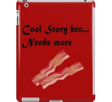 Cool story bro needs more bacon iPad Case/Skin