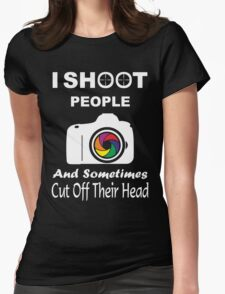 I SHOOT PEOPLE AND SOMETIMES CUT OFF THEIR HEAD Womens Fitted T-Shirt