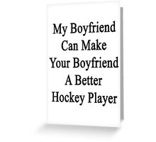 My Boyfriend Can Make Your Boyfriend A Better Hockey Player  Greeting Card