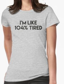 I'M LIKE 104% tired Womens Fitted T-Shirt