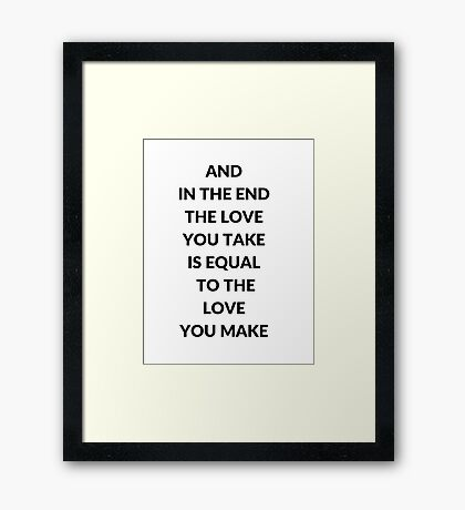 AND IN THE END THE LOVE YOU TAKE IS EQUAL TO THE LOVE YOU MAKE Framed Print