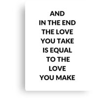 AND IN THE END THE LOVE YOU TAKE IS EQUAL TO THE LOVE YOU MAKE Canvas Print