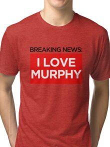 BREAKING NEWS: I LOVE MURPHY Tri-blend T-Shirt