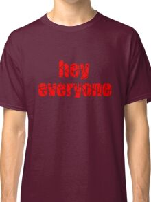 hey everyone Classic T-Shirt