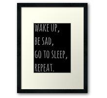 wake up, be sad, go to sleep, reapet Framed Print