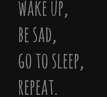 wake up, be sad, go to sleep, reapet Unisex T-Shirt