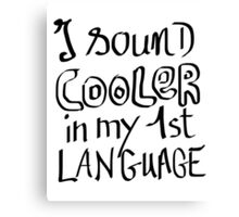 I Sound Cooler In My First Language Canvas Print