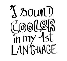 I Sound Cooler In My First Language Photographic Print