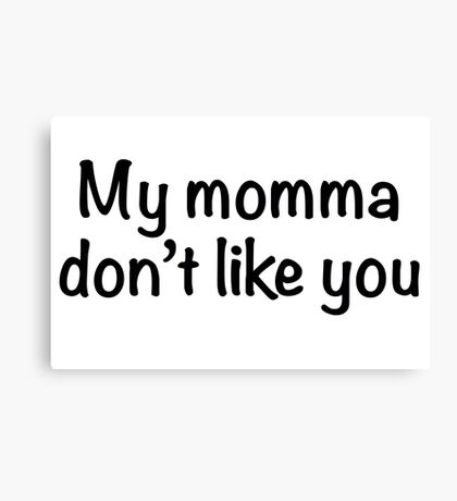 My momma don't like you Canvas Print