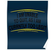 i am unable to quit, as i am currently too legit BLACK Poster