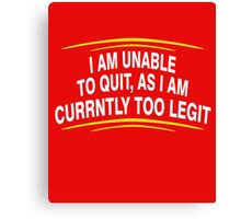 i am unable to quit, as i am currently too legit Canvas Print