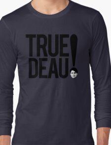 True Deau! Long Sleeve T-Shirt