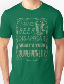I make beer disappear. What's your superpower? T-Shirt
