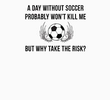 A day without soccer probably won't kill me but why take the risk Unisex T-Shirt