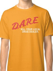 DARE to kill your local drug dealer Classic T-Shirt