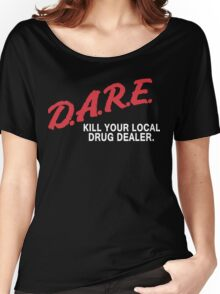 DARE to kill your local drug dealer Women's Relaxed Fit T-Shirt