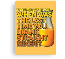 When Was The Last Time You Drank Straight Mixer!? (ALWAYS SUNNY) Canvas Print