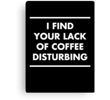 I find your lack of coffee disturbing Canvas Print