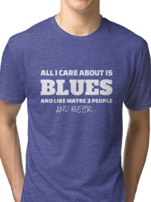 all i care about is blues and like maybe 3 people and beer Tri-blend T-Shirt