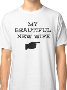 my beautiful new wife Classic T-Shirt