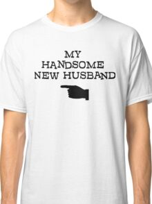my handsome new husband Classic T-Shirt