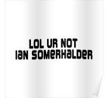 LOL ur not Ian Somerhalder Poster