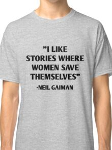 I like stories where women save themselves - neil gaiman quotes Classic T-Shirt