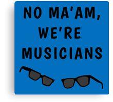 "Blues Borthers: ""No Ma'am ,We're Musicians"" Canvas Print"